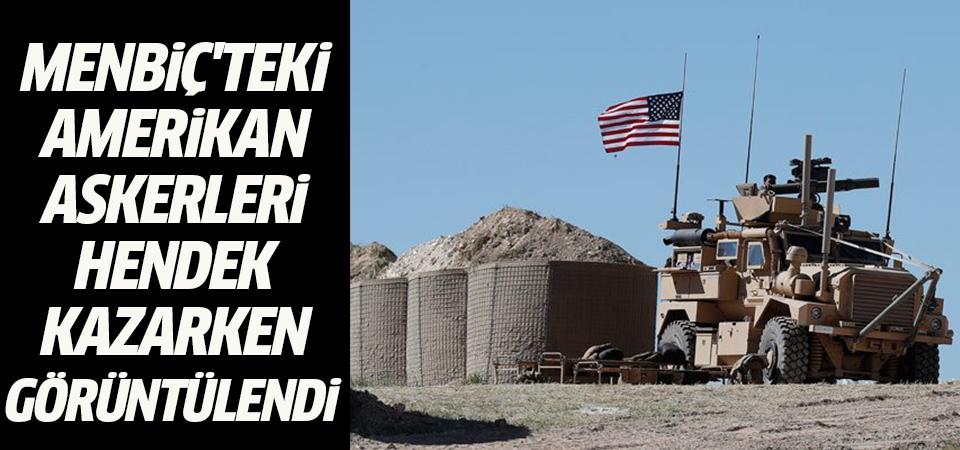 Menbiç'teki Amerikan askerleri hendek kazarken görüntülendi