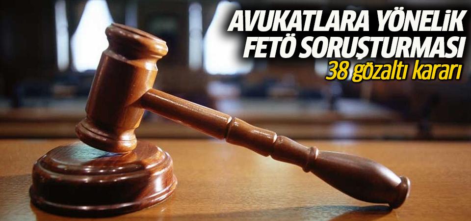Avukatlara yönelik FETÖ soruşturması: 38 gözaltı kararı