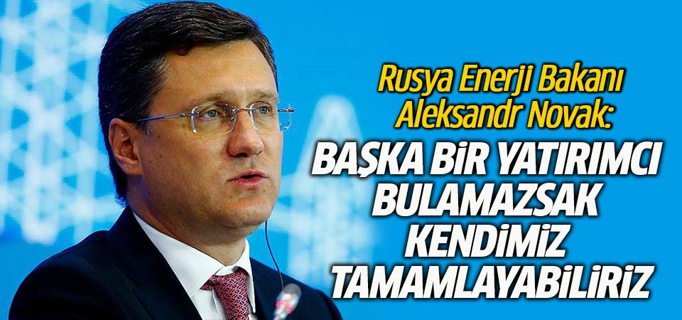 Rusya Enerji Bakanı Novak: Başka bir yatırımcı bulamazsak kendimiz tamamlayabiliriz