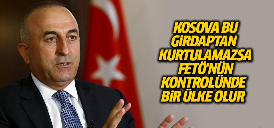 Çavuşoğlu: Kosova bu girdaptan kurtulamazsa FETÖ'nün kontrolünde bir ülke olur