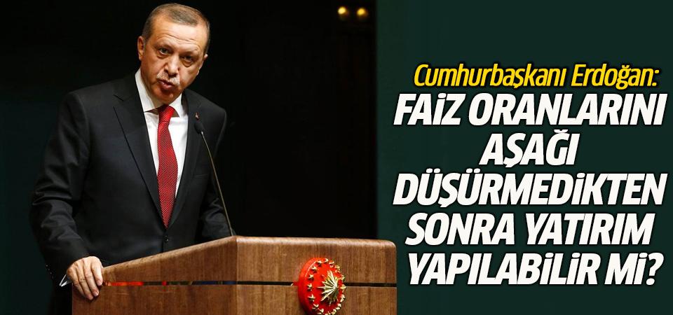 Cumhurbaşkanı Erdoğan: Faiz oranlarını aşağı düşürmedikten sonra yatırım yapılabilir mi?