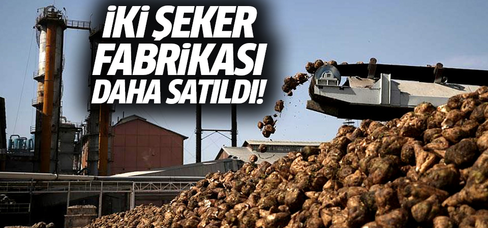 Çorum ve Yozgat şeker fabrikaları satıldı! Yeni sahibi kim oldu...