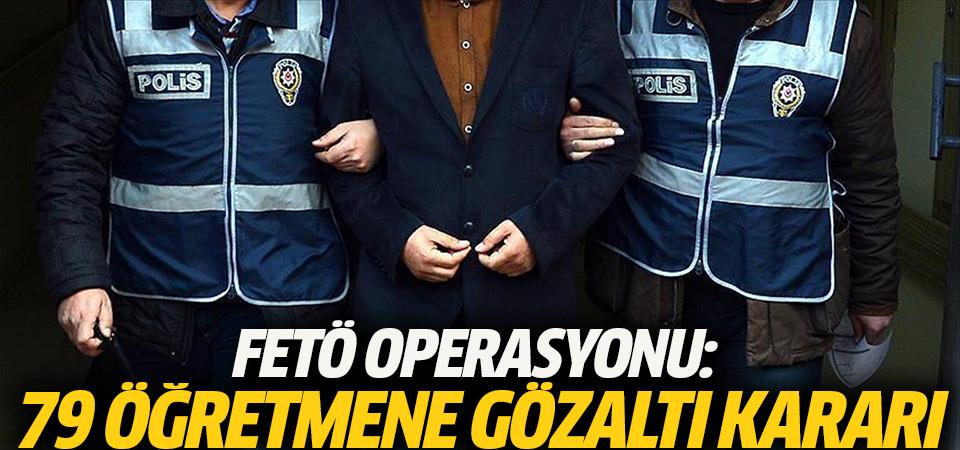 FETÖ operasyonu: 79 öğretmene gözaltı kararı