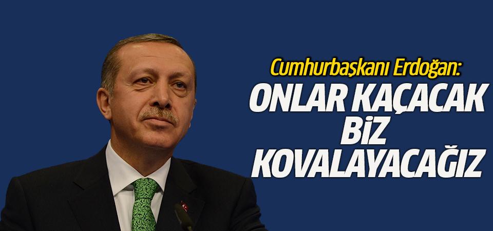 Cumhurbaşkanı Erdoğan: Onlar kaçacak biz kovalayacağız