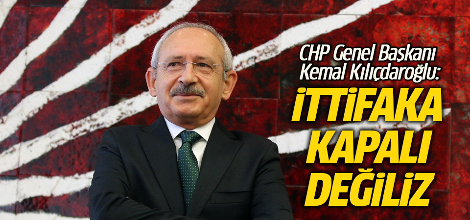 Kılıçdaroğlu: İttifaka kapalı değiliz