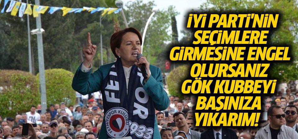 Akşener: İYİ Parti'nin seçimlere girmesine engel olursanız gök kubbeyi başınıza yıkarım