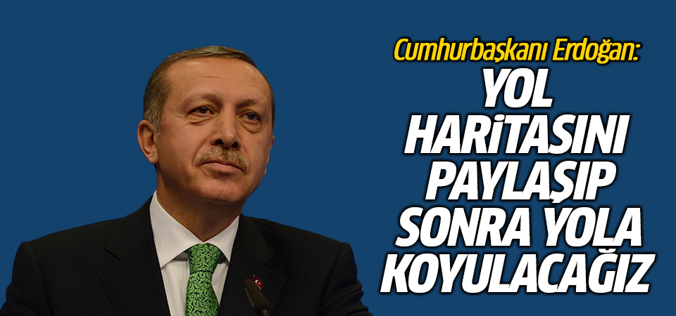 Erdoğan: Yol haritasını paylaşıp, sonra yola koyulacağız