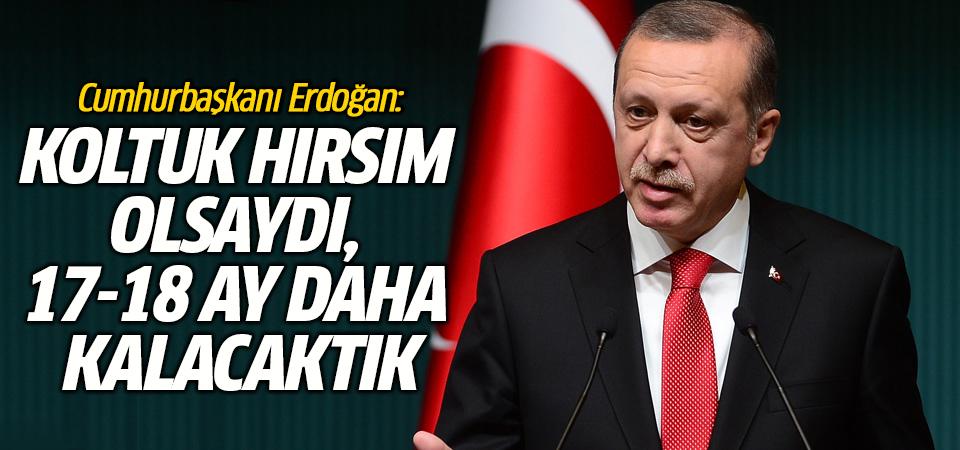 Cumhurbaşkanı Erdoğan: Koltuk hırsım olsaydı, 17-18 ay daha kalacaktık