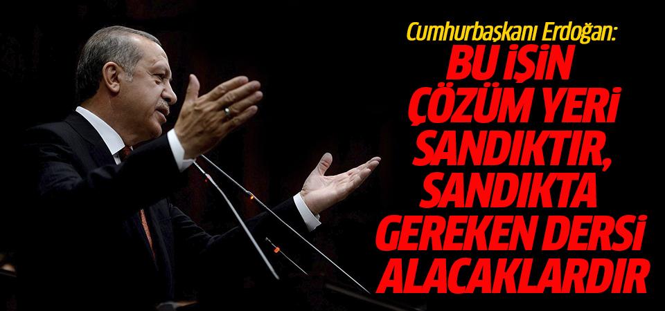 Cumhurbaşkanı Erdoğan: Bu işin çözüm yeri sandıktır, sandıkta gereken dersi alacaklardır