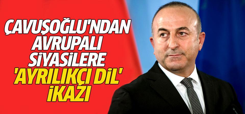 Çavuşoğlu'ndan Avrupalı siyasilere 'ayrılıkçı dil' ikazı