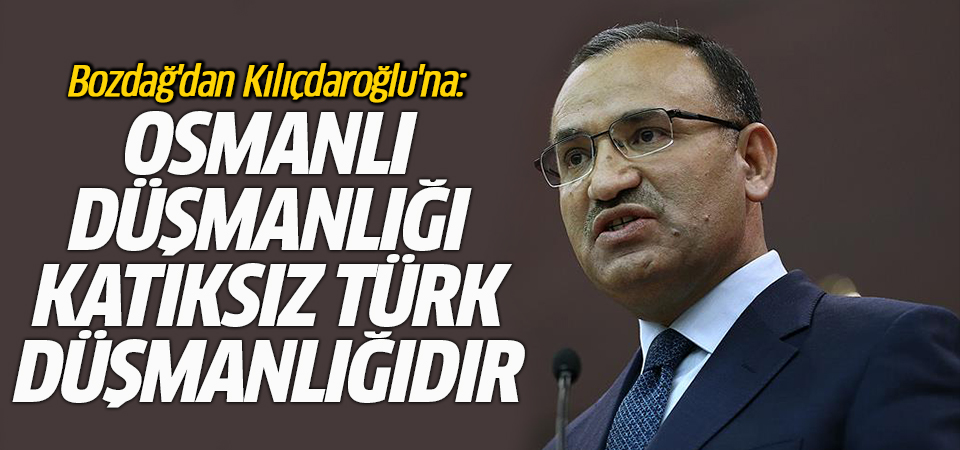 Bozdağ'dan Kılıçdaroğlu'na: Osmanlı düşmanlığı katıksız Türk düşmanlığıdır