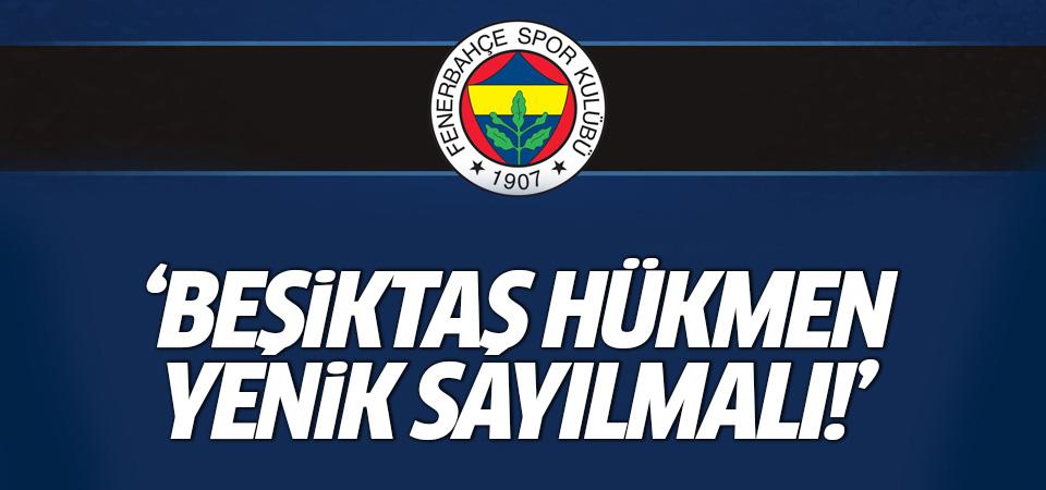 Fenerbahçe: Beşiktaş hükmen yenik sayılmalı!