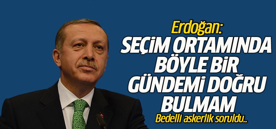 Erdoğan: Seçim ortamında böyle bir gündemi doğru bulmam