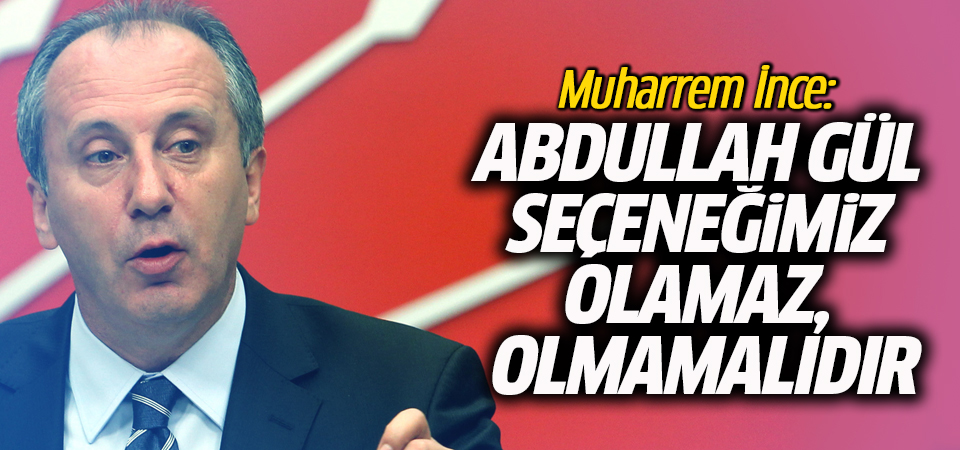 Muharrem İnce: Abdullah Gül seçeneğimiz olamaz, olmamalıdır
