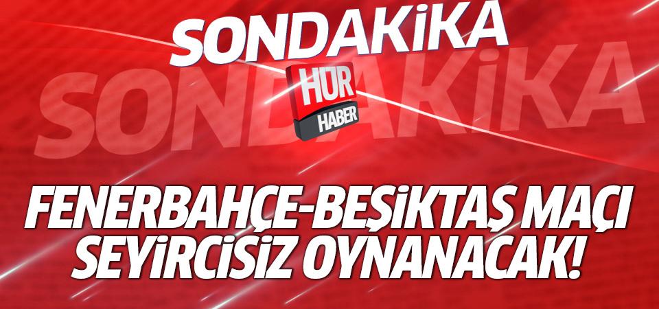 Fenerbahçe-Beşiktaş maçı seyircisiz oynanacak!