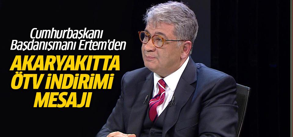 Cumhurbaşkanı Başdanışmanı Ertem'den akaryakıtta ÖTV indirimi mesajı