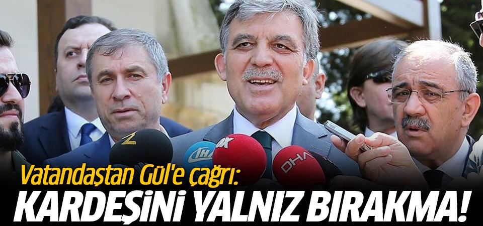 Vatandaştan Gül'e çağrı: Kardeşini yalnız bırakma