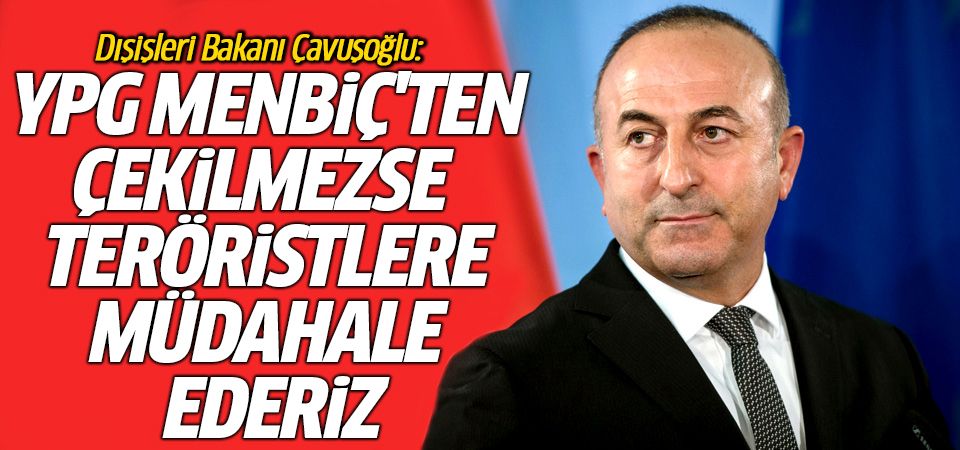 Çavuşoğlu: YPG Menbiç'ten çekilmezse, teröristlere müdahale ederiz