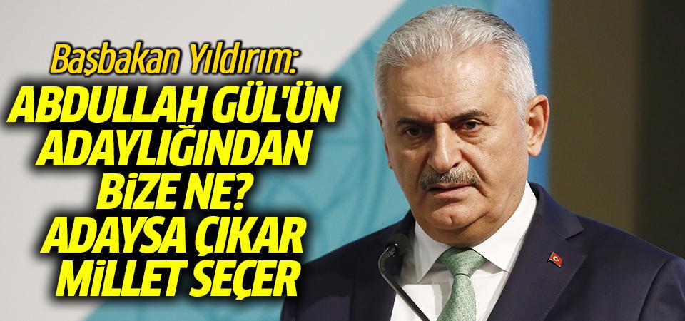 Başbakan Yıldırım: Abdullah Gül'ün adaylığından bize ne? Adaysa çıkar millet seçer