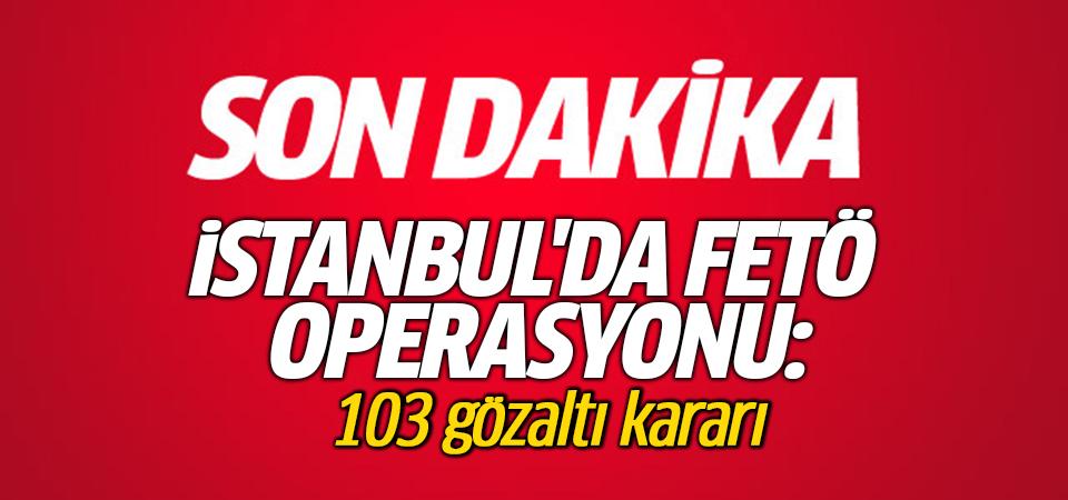 İstanbul'da FETÖ operasyonu: 103 gözaltı kararı