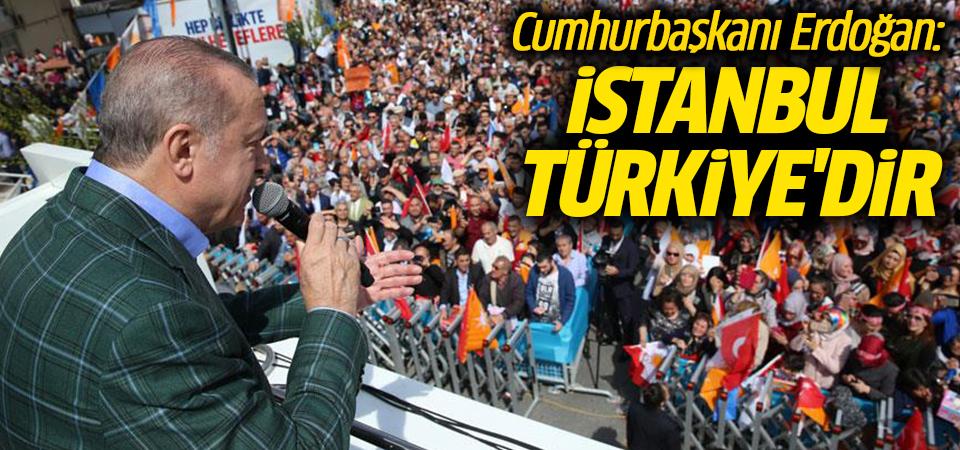 Cumhurbaşkanı Erdoğan: İstanbul Türkiye'dir