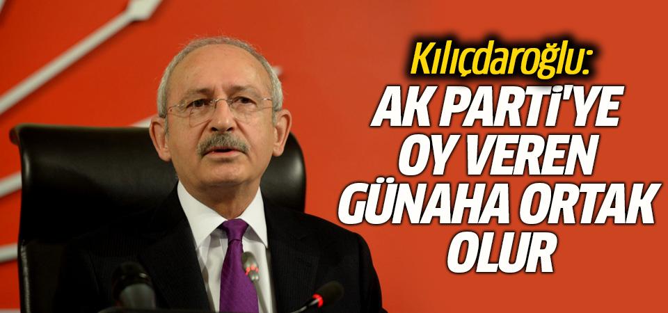 Kılıçdaroğlu: AK Parti'ye oy veren günaha ortak olur