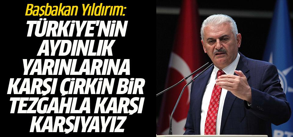 Başbakan Yıldırım: Türkiye'nin aydınlık yarınlarına karşı çirkin bir tezgahla karşı karşıyayız