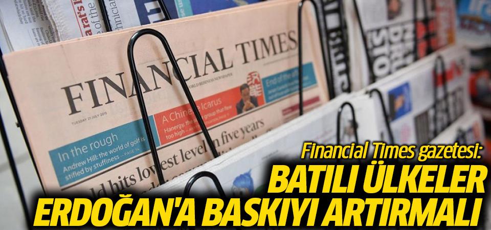 Financial Times gazetesi: Batılı ülkeler Erdoğan'a baskıyı artırmalı