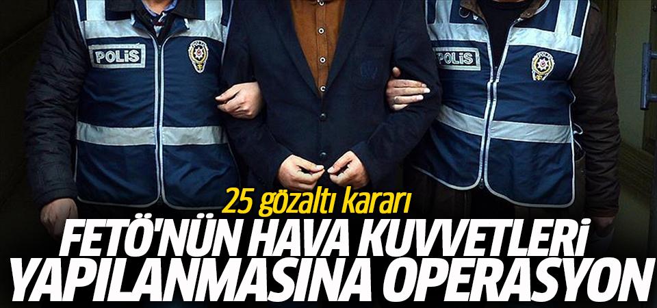 FETÖ'nün Hava Kuvvetleri yapılanmasına operasyon: 25 gözaltı kararı