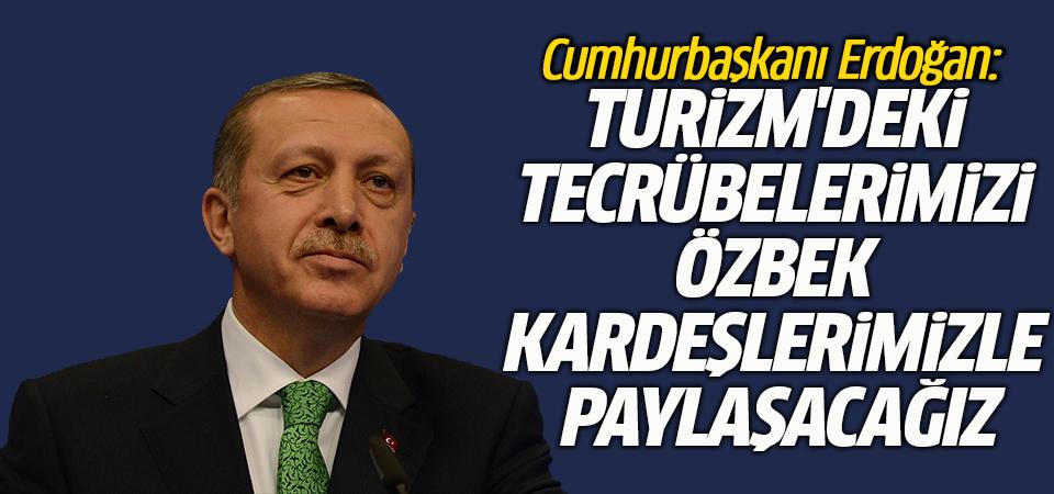 Erdoğan: Turizm'deki tecrübelerimizi Özbek kardeşlerimizle paylaşacağız