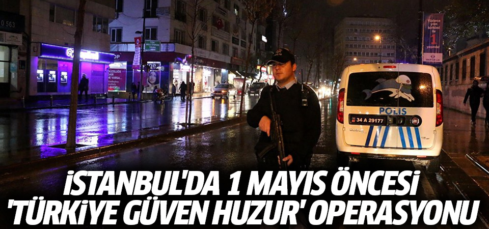 İstanbul'da 1 Mayıs öncesi 360 noktada 'Türkiye Güven Huzur' uygulaması