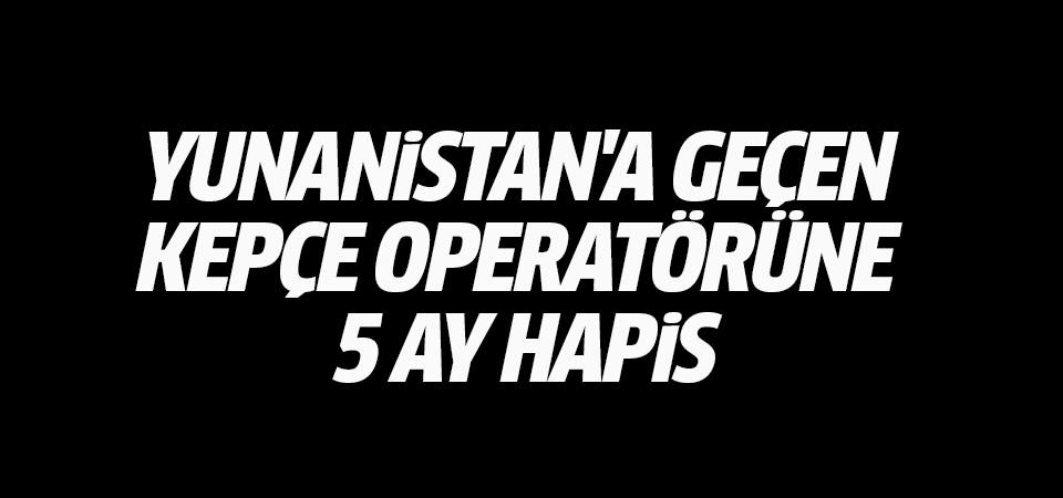 Yunanistan'a geçen kepçe operatörüne 5 ay hapis