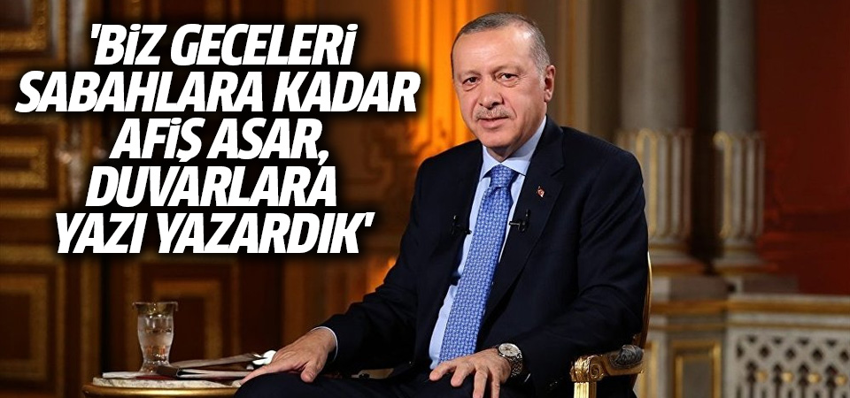 Erdoğan: Biz geceleri sabahlara kadar afiş asar, duvarlara yazı yazardık