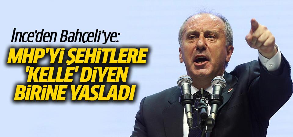 İnce'den Bahçeli'ye: MHP'yi, şehitlere 'kelle' diyen birine yasladı