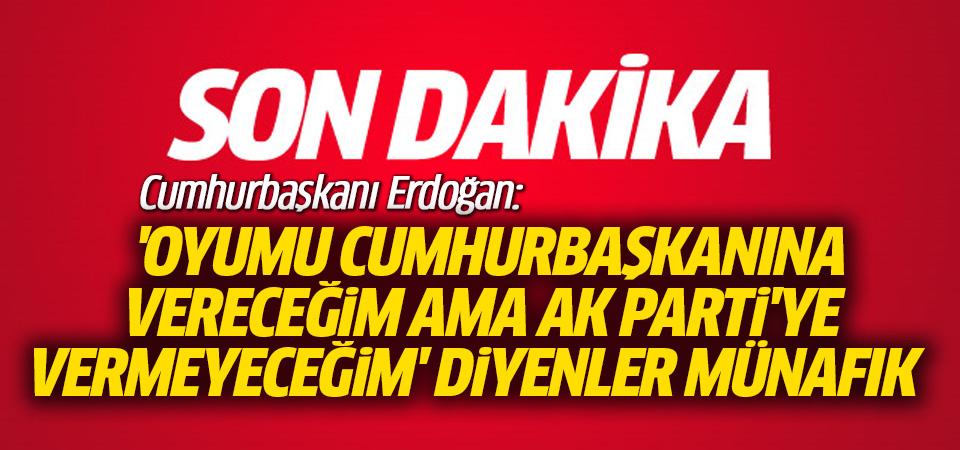 Erdoğan: 'Oyumu cumhurbaşkanına vereceğim ama AK Parti'ye vermeyeceğim' diyenler münafık