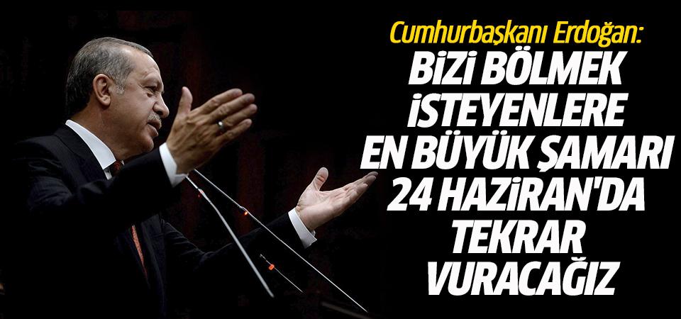 Erdoğan: Bizi bölmek isteyenlere en büyük şamarı 24 Haziran'da tekrar vuracağız
