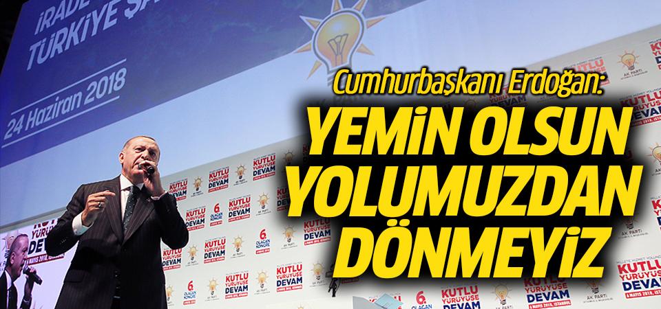 Erdoğan: Yemin olsun yolumuzdan dönmeyiz
