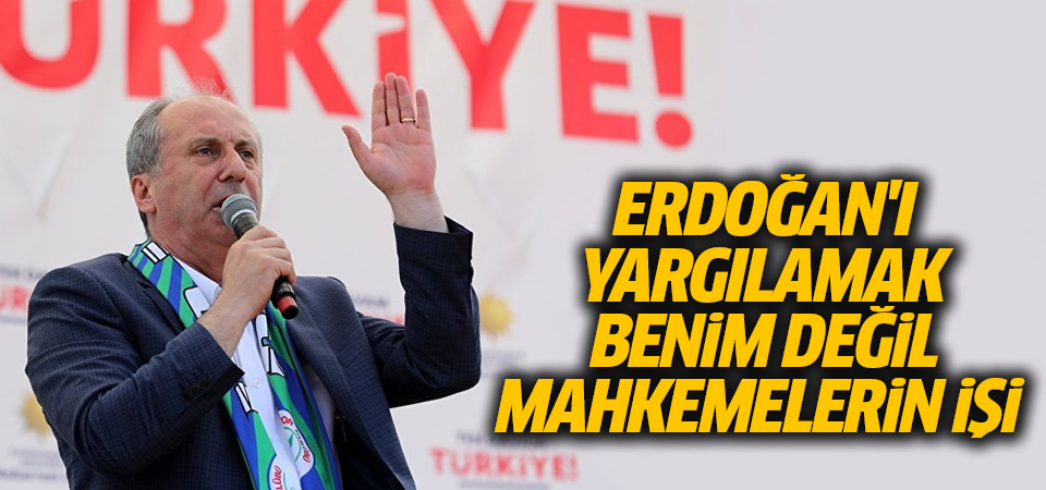 İnce: Erdoğan'ı yargılamak benim değil mahkemelerin işi