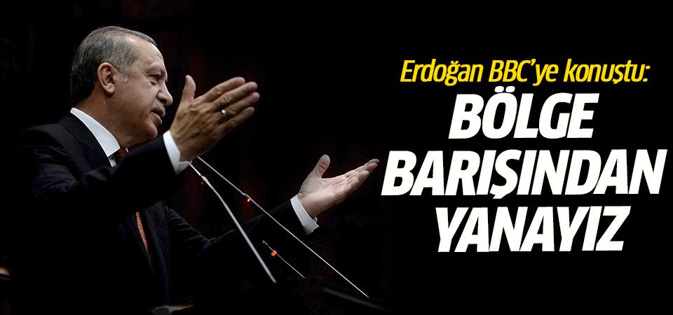 Erdoğan BBC'ye konuştu: Bölge barışından yanayız