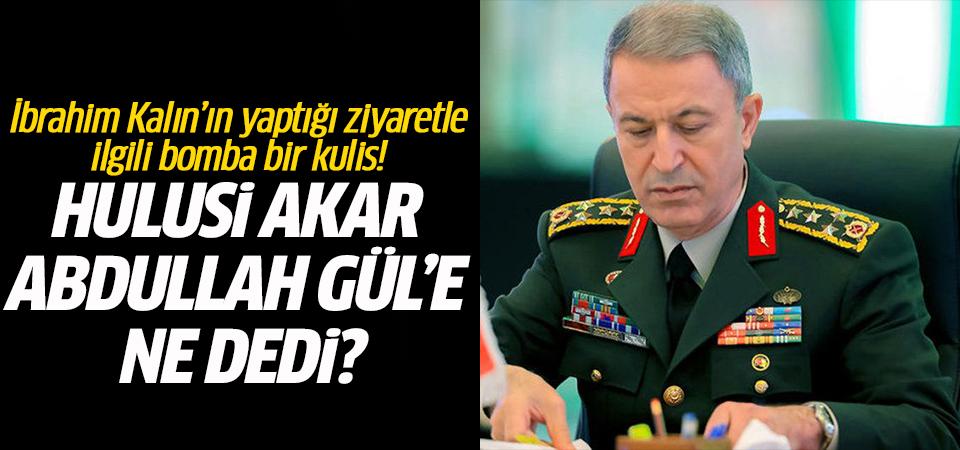 Hulusi Akar Abdullah Gül'e ne dedi?