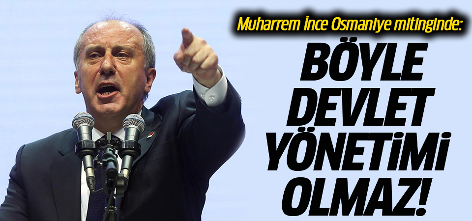 Muharrem İnce Osmaniye mitinginde: Böyle devlet yönetimi olmaz