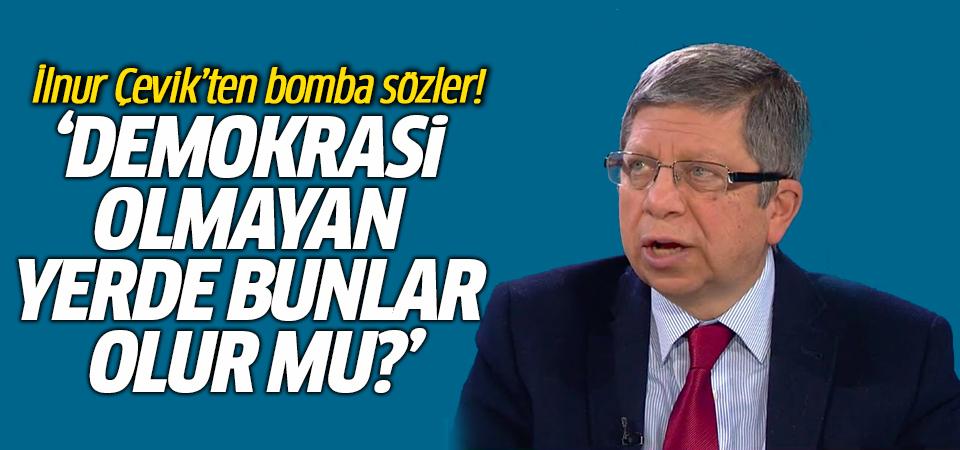 İlnur Çevik'ten bomba sözler! 'Demokrasi olmayan yerde bunlar olur mu?'