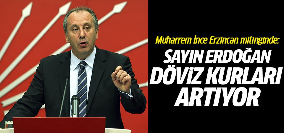 Muharrem İnce Erzincan mitinginde: Sayın Erdoğan döviz kurları artıyor