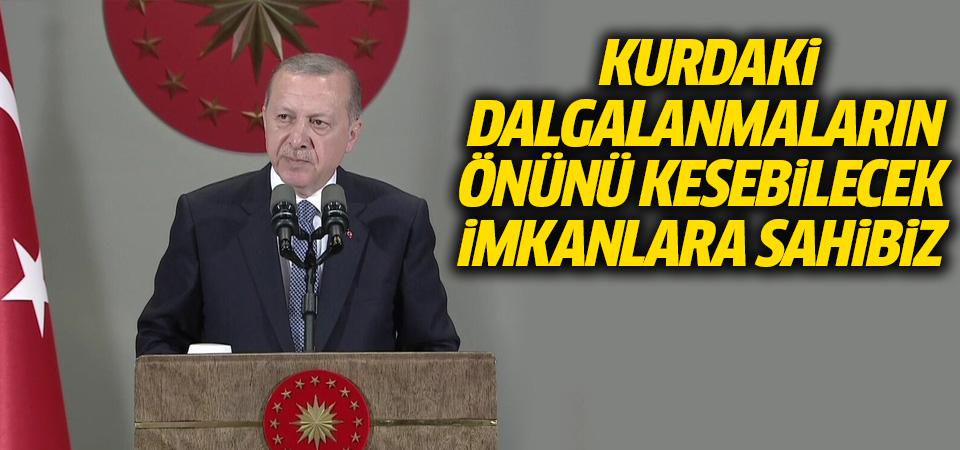 Cumhurbaşkanı Erdoğan: Kurdaki dalgalanmanın önünü kesebilecek imkanlara sahibiz