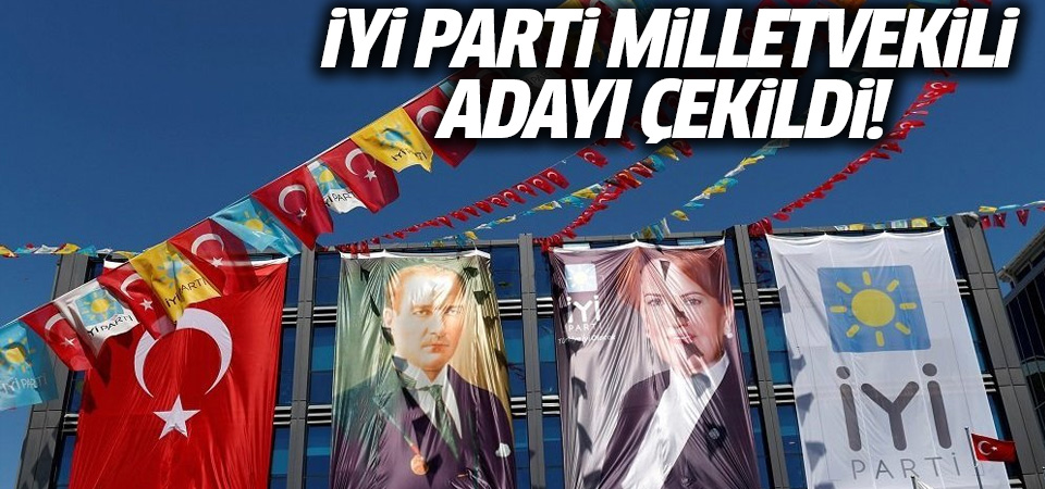 İYİ Partili milletvekili adayı çekildi