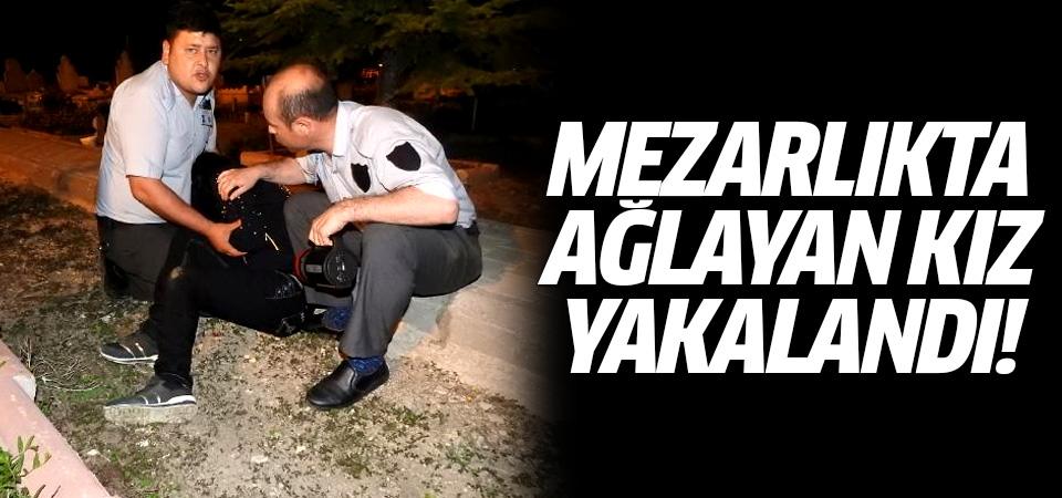 Çorum'daki mezarlıkta ağlayan kız 'yakalandı'