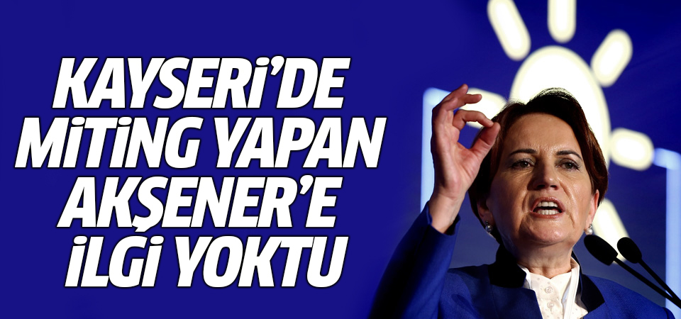 Kayseri'de miting yapan Akşener'e ilgi yoktu