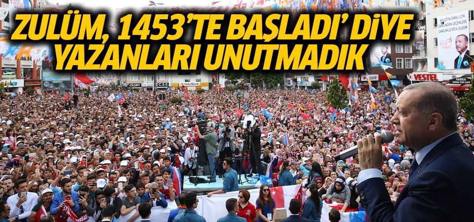 Cumhurbaşkanı Erdoğan: Zulüm 1453'te başladı' diye yazanları unutmadık