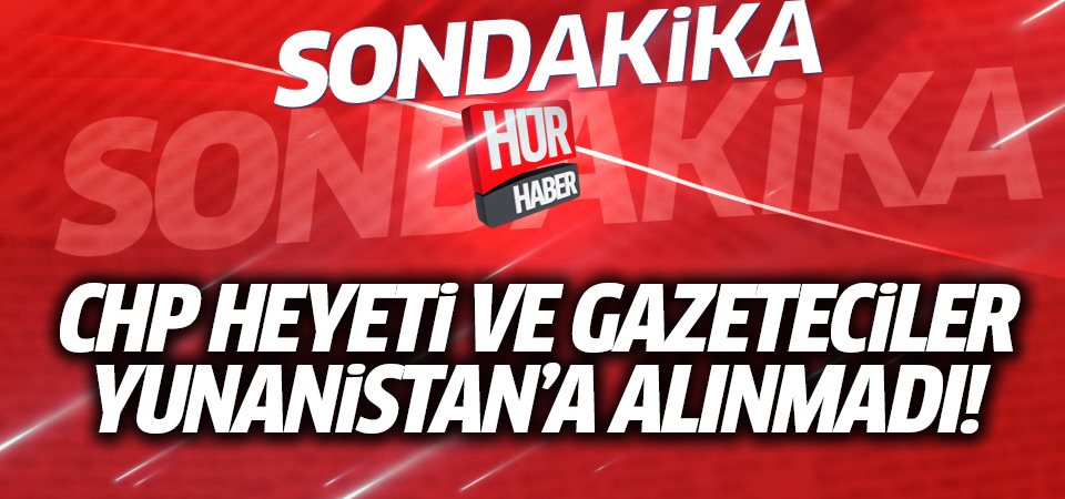 CHP heyeti ve gazeteciler Yunanistan'a alınmadı