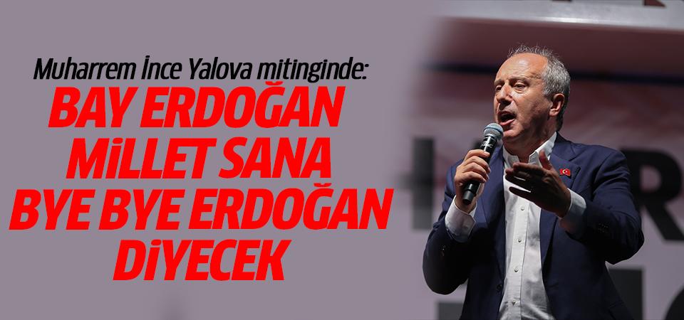 Muharrem İnce Yalova mitinginde: Bay Erdoğan millet sana bye bye Erdoğan diyecek